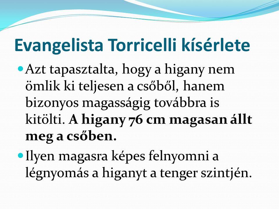Evangelista Torricelli kísérlete Azt tapasztalta, hogy a higany nem ömlik ki teljesen a csőből, hanem bizonyos magasságig továbbra is kitölti. A higan