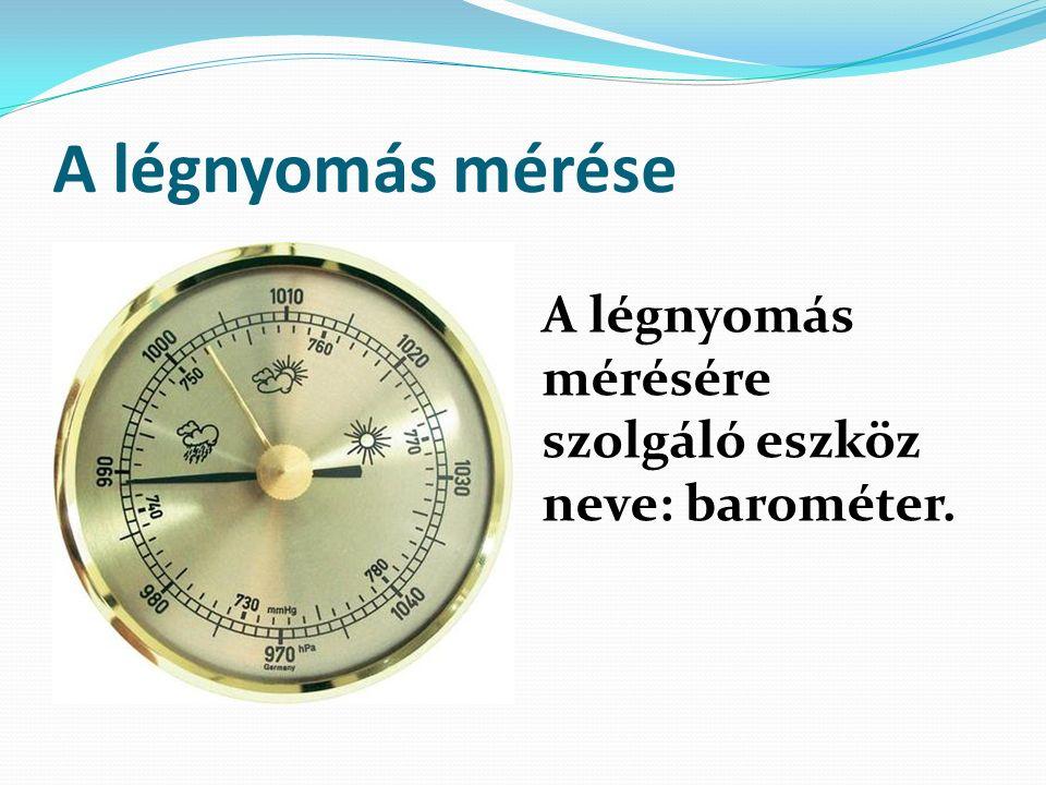 A légnyomás mérése A légnyomás mérésére szolgáló eszköz neve: barométer.