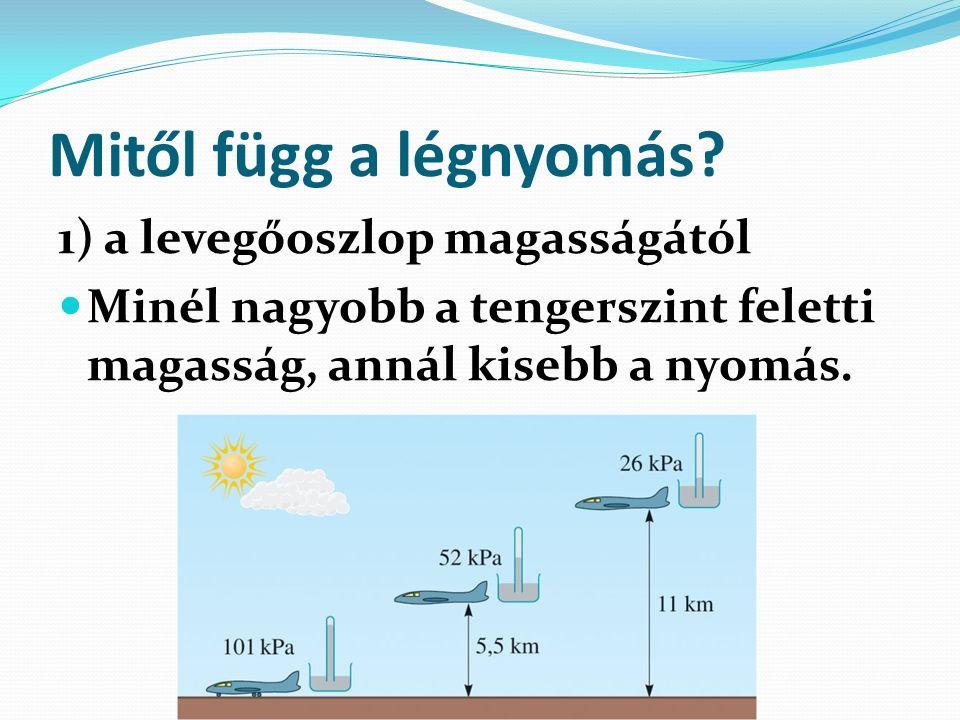 Mitől függ a légnyomás? 1) a levegőoszlop magasságától Minél nagyobb a tengerszint feletti magasság, annál kisebb a nyomás.