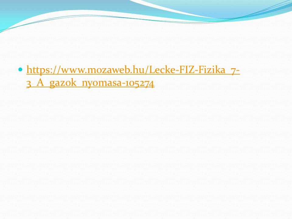https://www.mozaweb.hu/Lecke-FIZ-Fizika_7- 3_A_gazok_nyomasa-105274 https://www.mozaweb.hu/Lecke-FIZ-Fizika_7- 3_A_gazok_nyomasa-105274