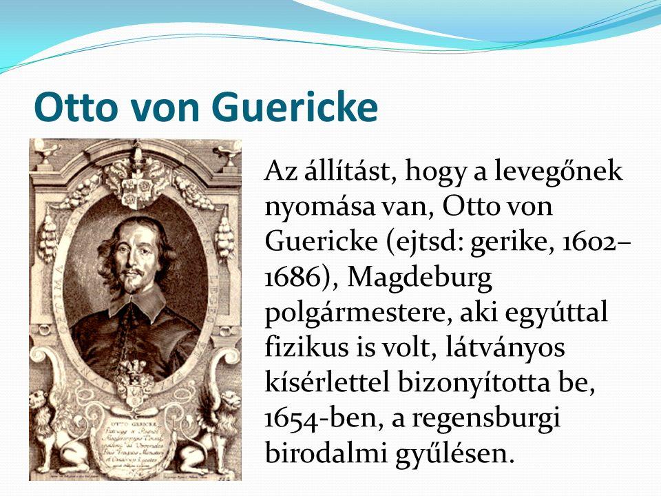 Otto von Guericke Az állítást, hogy a levegőnek nyomása van, Otto von Guericke (ejtsd: gerike, 1602– 1686), Magdeburg polgármestere, aki egyúttal fizi