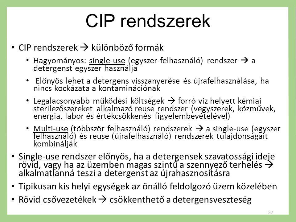 CIP rendszerek CIP rendszerek  különböző formák Hagyományos: single-use (egyszer-felhasználó) rendszer  a detergenst egyszer használja Előnyös lehet a detergens visszanyerése és újrafelhasználása, ha nincs kockázata a kontaminációnak Legalacsonyabb működési költségek  forró víz helyett kémiai sterilezőszereket alkalmazó reuse rendszer (vegyszerek, közművek, energia, labor és értékcsökkenés figyelembevételével) Multi-use (többször felhasználó) rendszerek  a single-use (egyszer felhasználó) és reuse (újrafelhasználó) rendszerek tulajdonságait kombinálják Single-use rendszer előnyös, ha a detergensek szavatossági ideje rövid, vagy ha az üzemben magas szintű a szennyező terhelés  alkalmatlanná teszi a detergenst az újrahasznosításra Tipikusan kis helyi egységek az önálló feldolgozó üzem közelében Rövid csővezetékek  csökkenthető a detergensveszteség 37