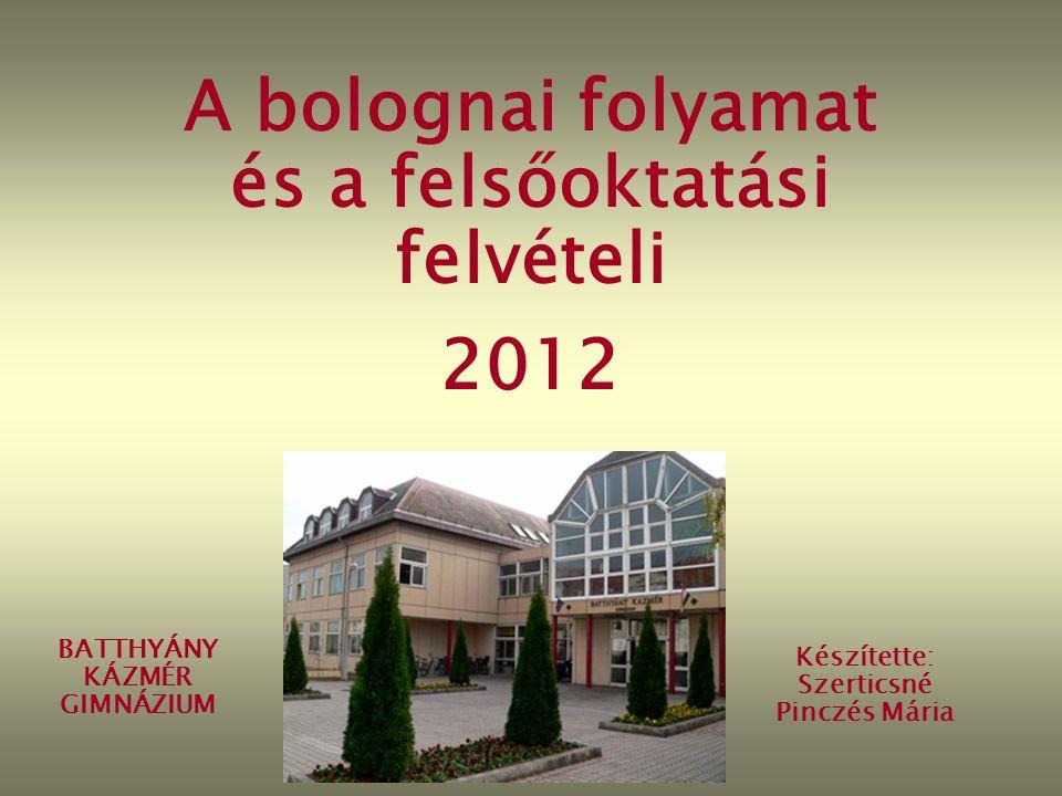 A bolognai folyamat és a felsőoktatási felvételi 2012 BATTHYÁNY KÁZMÉR GIMNÁZIUM Készítette: Szerticsné Pinczés Mária