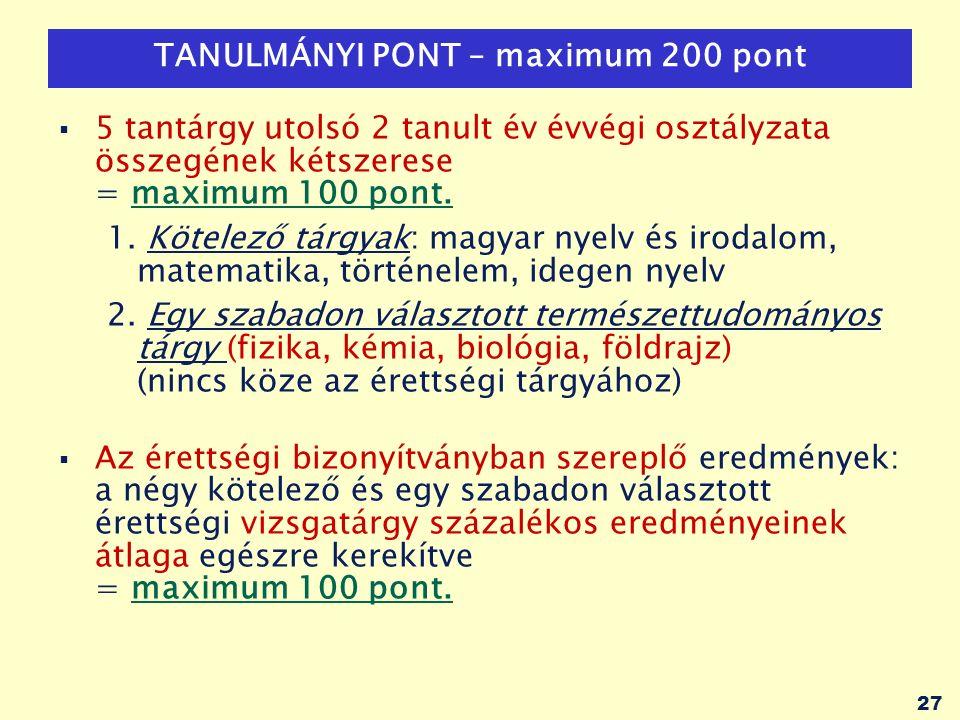 27 TANULMÁNYI PONT – maximum 200 pont  5 tantárgy utolsó 2 tanult év évvégi osztályzata összegének kétszerese = maximum 100 pont.