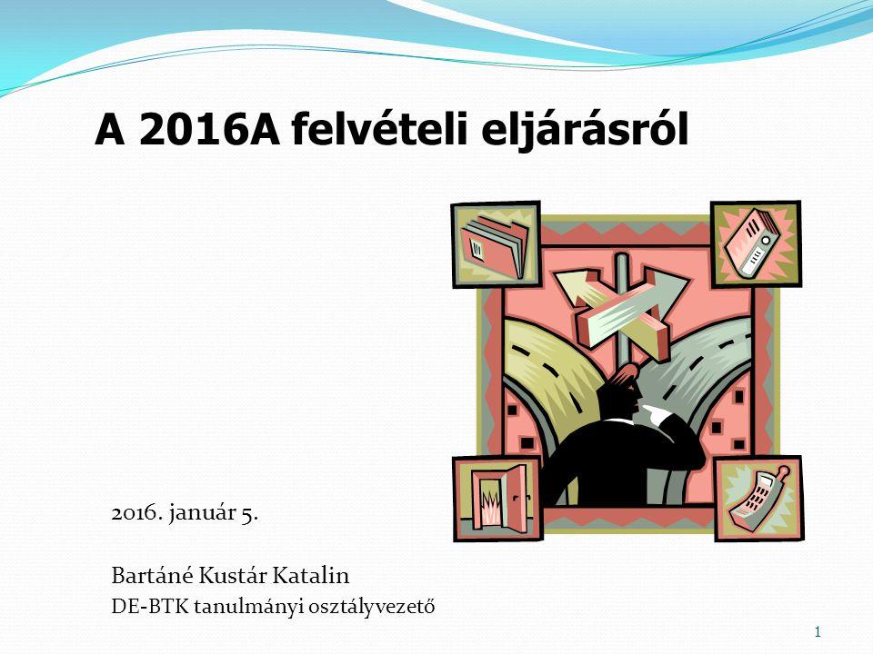 2016. január 5. Bartáné Kustár Katalin DE-BTK tanulmányi osztályvezető 1 A 2016A felvételi eljárásról