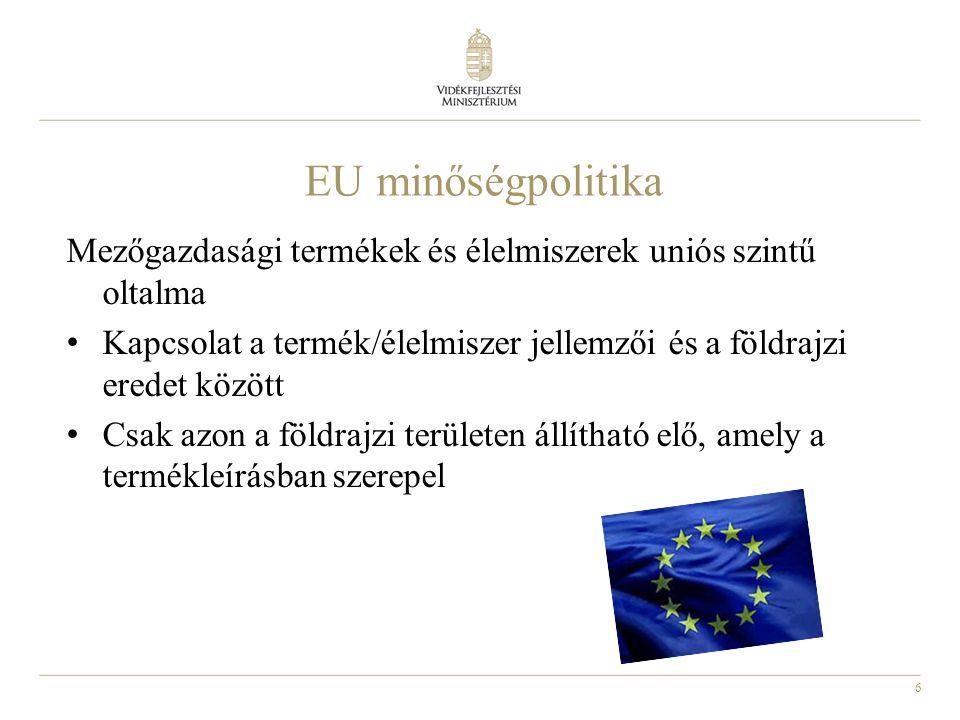 6 EU minőségpolitika Mezőgazdasági termékek és élelmiszerek uniós szintű oltalma Kapcsolat a termék/élelmiszer jellemzői és a földrajzi eredet között Csak azon a földrajzi területen állítható elő, amely a termékleírásban szerepel
