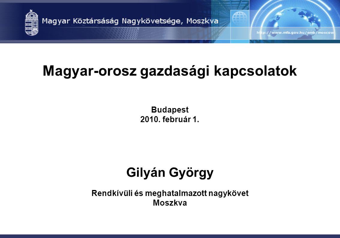 Magyar-orosz gazdasági kapcsolatok Budapest 2010. február 1. Gilyán György Rendkívüli és meghatalmazott nagykövet Moszkva