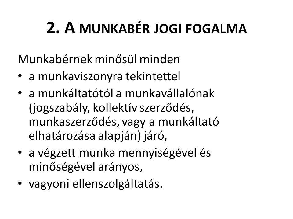2. A MUNKABÉR JOGI FOGALMA Munkabérnek minősül minden a munkaviszonyra tekintettel a munkáltatótól a munkavállalónak (jogszabály, kollektív szerződés,