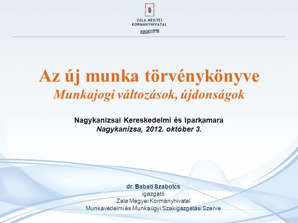 Az új munka törvénykönyve Munkajogi változások, újdonságok Nagykanizsai Kereskedelmi és Iparkamara Nagykanizsa, 2012. október 3. dr. Babati Szabolcs i