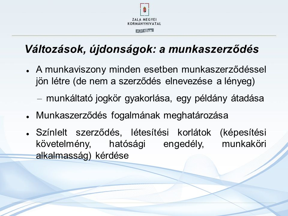 Változások, újdonságok: a munkaszerződés A munkaviszony minden esetben munkaszerződéssel jön létre (de nem a szerződés elnevezése a lényeg) – munkálta