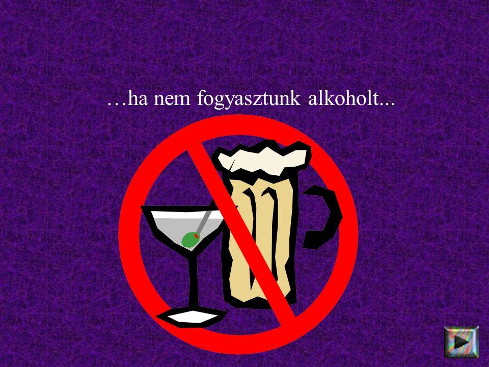 …ha nem fogyasztunk alkoholt...