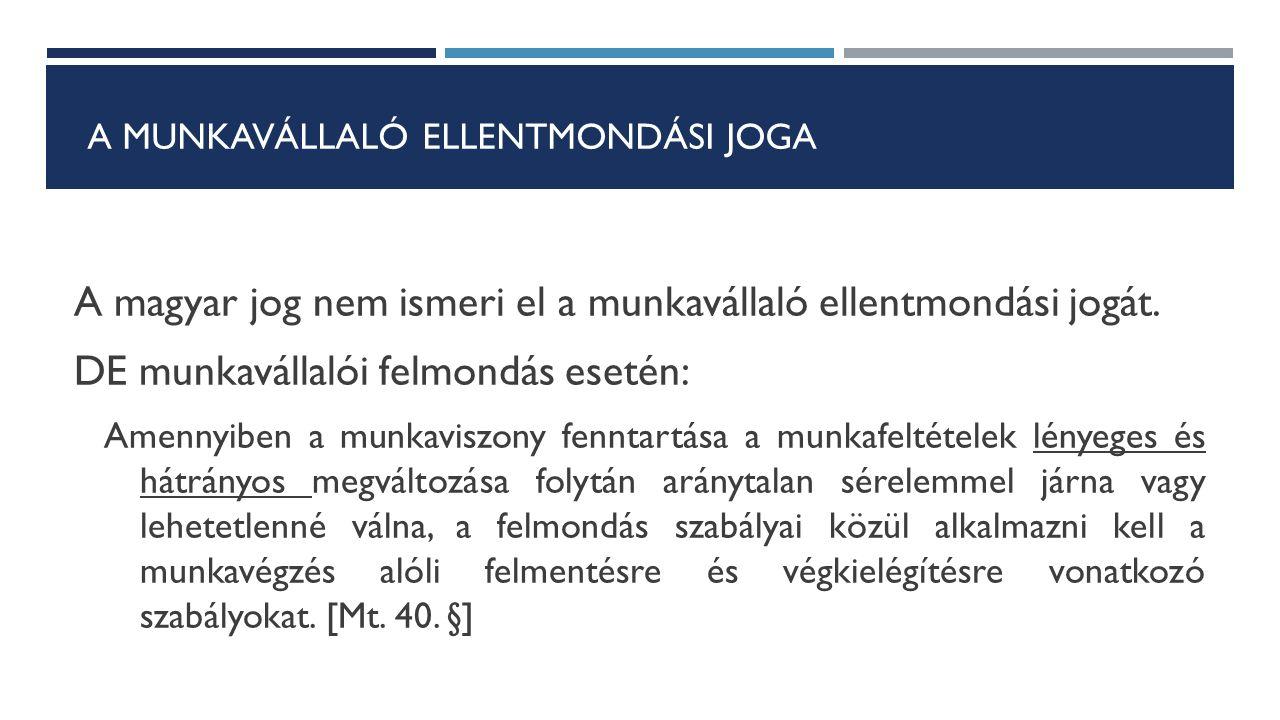 A MUNKAVÁLLALÓ ELLENTMONDÁSI JOGA A magyar jog nem ismeri el a munkavállaló ellentmondási jogát. DE munkavállalói felmondás esetén: Amennyiben a munka