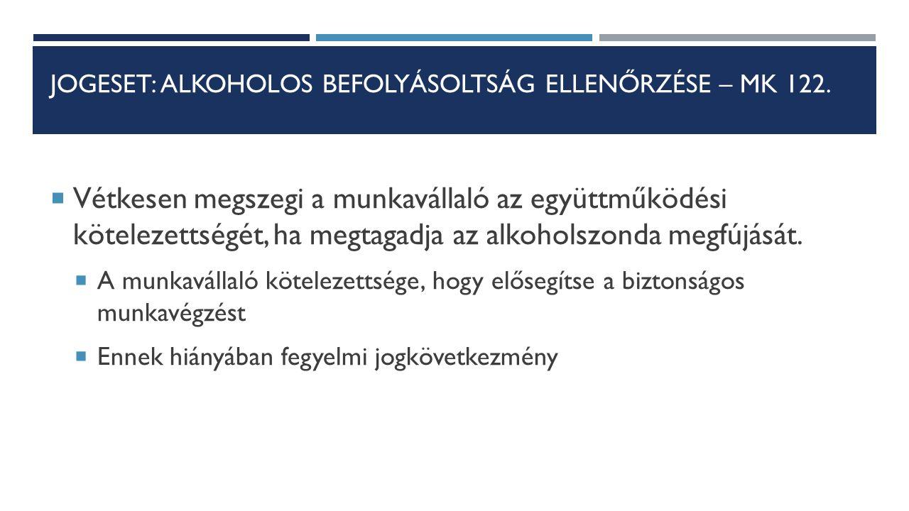 JOGESET: ALKOHOLOS BEFOLYÁSOLTSÁG ELLENŐRZÉSE – MK 122.  Vétkesen megszegi a munkavállaló az együttműködési kötelezettségét, ha megtagadja az alkohol