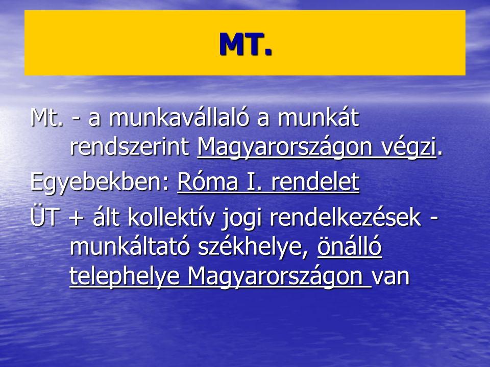 MT. Mt. - a munkavállaló a munkát rendszerint Magyarországon végzi. Egyebekben: Róma I. rendelet ÜT + ált kollektív jogi rendelkezések - munkáltató sz