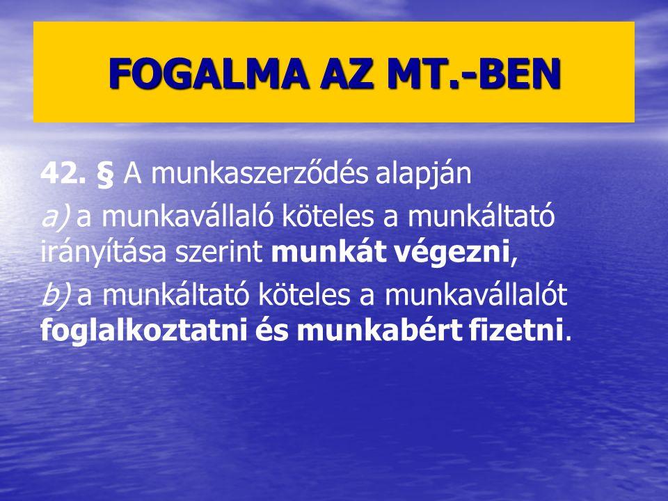 FOGALMA AZ MT.-BEN 42. § A munkaszerződés alapján a) a munkavállaló köteles a munkáltató irányítása szerint munkát végezni, b) a munkáltató köteles a