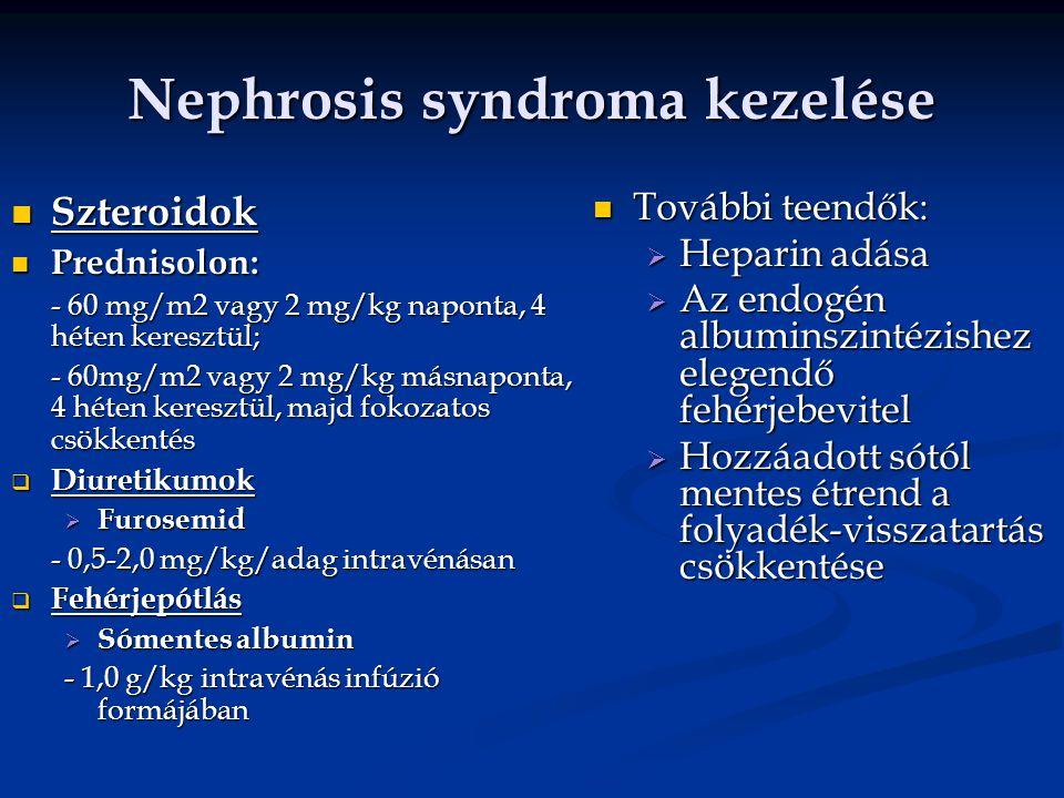 Nephrosis syndroma kezelése Szteroidok Szteroidok Prednisolon: Prednisolon: - 60 mg/m2 vagy 2 mg/kg naponta, 4 héten keresztül; - 60mg/m2 vagy 2 mg/kg másnaponta, 4 héten keresztül, majd fokozatos csökkentés  Diuretikumok  Furosemid - 0,5-2,0 mg/kg/adag intravénásan  Fehérjepótlás  Sómentes albumin - 1,0 g/kg intravénás infúzió formájában További teendők:  Heparin adása  Az endogén albuminszintézishez elegendő fehérjebevitel  Hozzáadott sótól mentes étrend a folyadék-visszatartás csökkentése