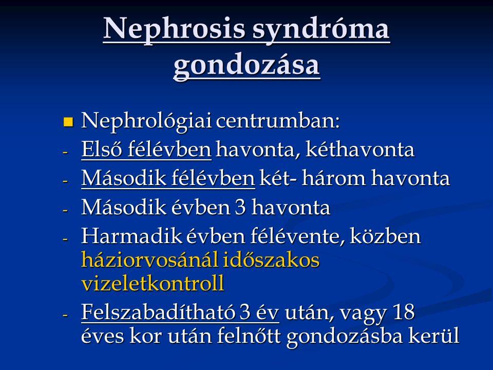 Nephrosis syndróma gondozása Nephrológiai centrumban: Nephrológiai centrumban: - Első félévben havonta, kéthavonta - Második félévben két- három havonta - Második évben 3 havonta - Harmadik évben félévente, közben háziorvosánál időszakos vizeletkontroll - Felszabadítható 3 év után, vagy 18 éves kor után felnőtt gondozásba kerül