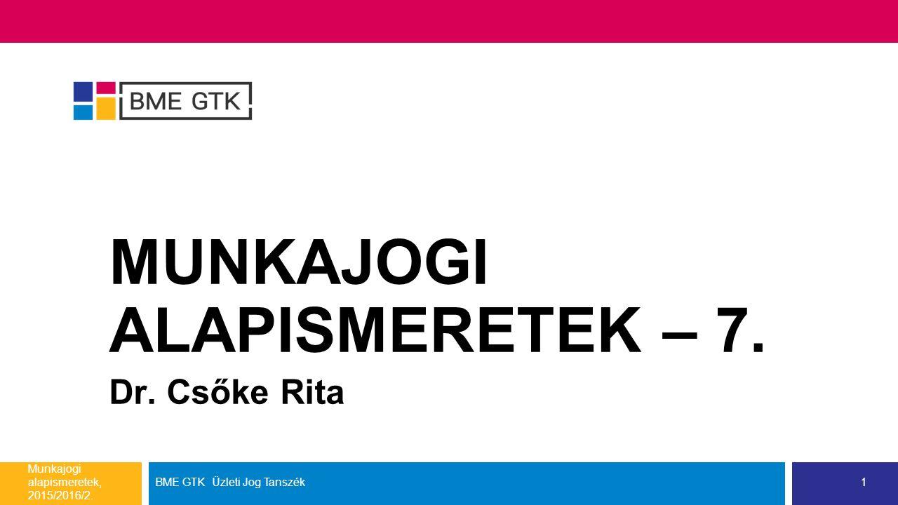 MUNKAJOGI ALAPISMERETEK – 7. Dr. Csőke Rita Munkajogi alapismeretek, 2015/2016/2.