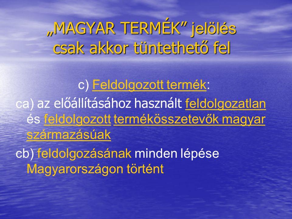 """""""MAGYAR TERMÉK jelölés csak akkor tüntethető fel c) Feldolgozott termék: ca) az előállításához használt feldolgozatlan és feldolgozott termékösszetevők magyar származásúak cb) feldolgozásának minden lépése Magyarországon történt"""