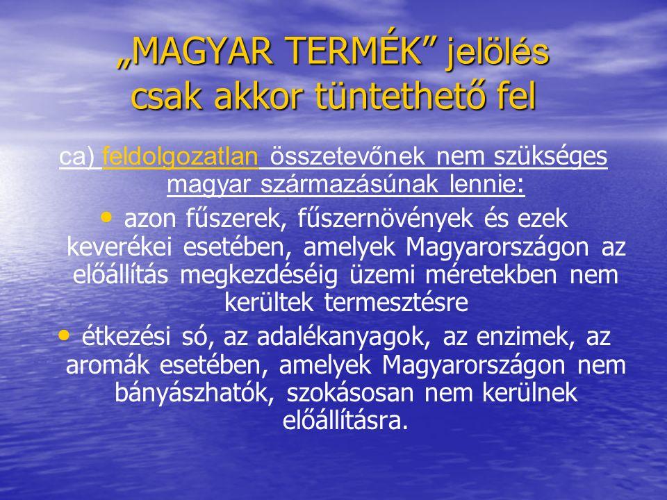 """""""MAGYAR TERMÉK jelölés csak akkor tüntethető fel ca) feldolgozatlan összetevőnek n em szükséges magyar származásúnak lennie : azon fűszerek, fűszernövények és ezek keverékei esetében, amelyek Magyarországon az előállítás megkezdéséig üzemi méretekben nem kerültek termesztésre étkezési só, az adalékanyagok, az enzimek, az aromák esetében, amelyek Magyarországon nem bányászhatók, szokásosan nem kerülnek előállításra."""