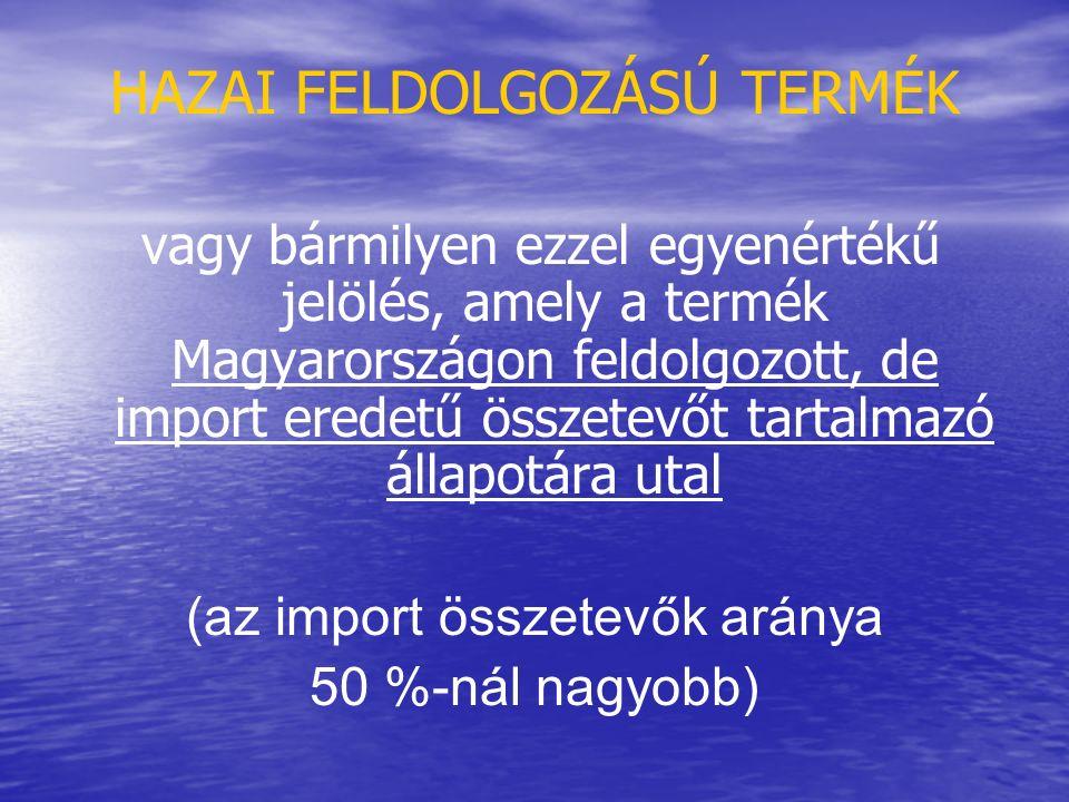 HAZAI FELDOLGOZÁSÚ TERMÉK vagy bármilyen ezzel egyenértékű jelölés, amely a termék Magyarországon feldolgozott, de import eredetű összetevőt tartalmazó állapotára utal (az import összetevők aránya 50 %-nál nagyobb)