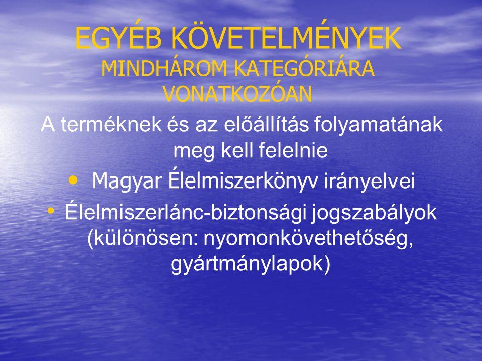 EGYÉB KÖVETELMÉNYEK MINDHÁROM KATEGÓRIÁRA VONATKOZÓAN A terméknek és az előállítás folyamatának meg kell felelnie Magyar Élelmiszerkönyv irányelvei Élelmiszerlánc-biztonsági jogszabályok (különösen: nyomonkövethetőség, gyártmánylapok)