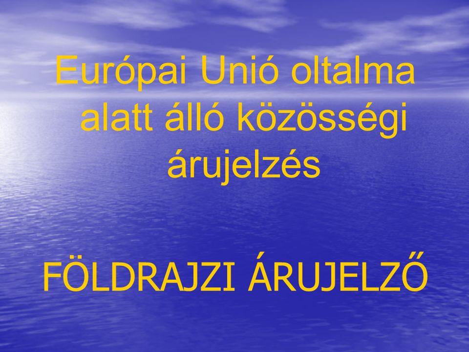 Európai Unió oltalma alatt álló közösségi árujelzés FÖLDRAJZI ÁRUJELZŐ