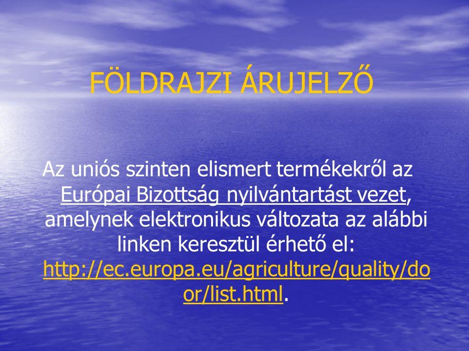FÖLDRAJZI ÁRUJELZŐ Az uniós szinten elismert termékekről az Európai Bizottság nyilvántartást vezet, amelynek elektronikus változata az alábbi linken keresztül érhető el: http://ec.europa.eu/agriculture/quality/do or/list.html.