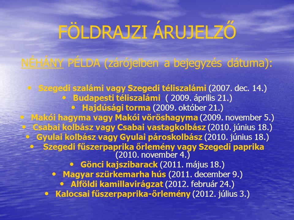 FÖLDRAJZI ÁRUJELZŐ NÉHÁNY PÉLDA (zárójelben a bejegyzés dátuma): Szegedi szalámi vagy Szegedi téliszalámi (2007. dec. 14.) Budapesti téliszalámi ( 200