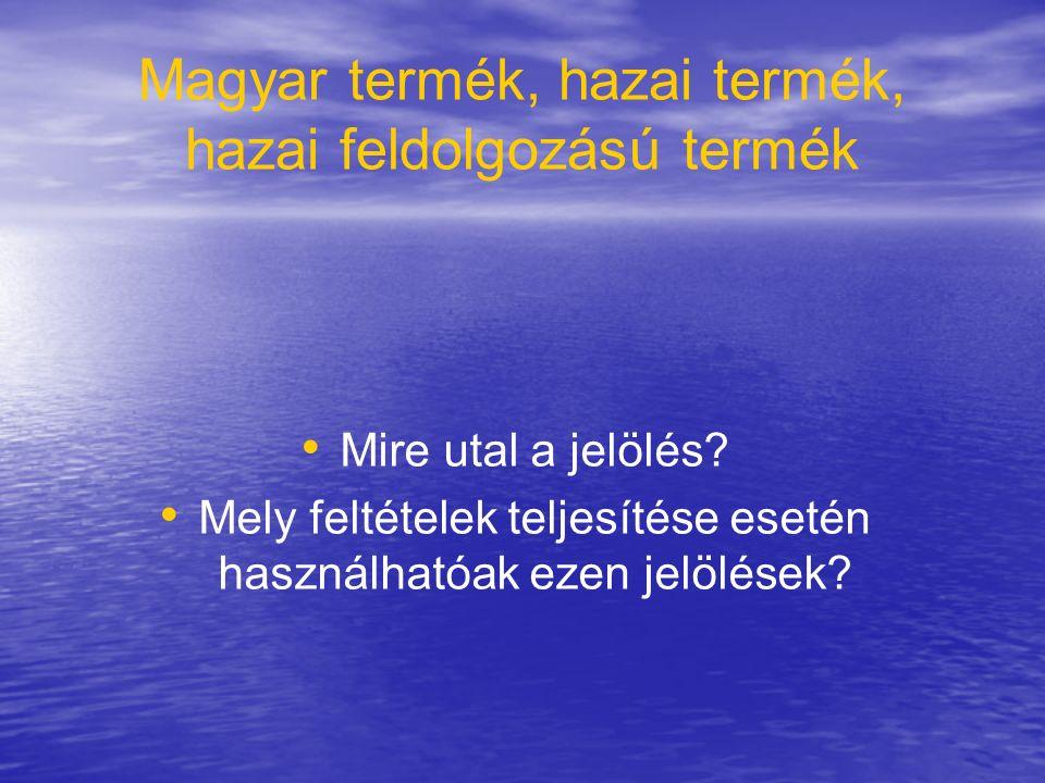 Magyar termék, hazai termék, hazai feldolgozású termék Mire utal a jelölés? Mely feltételek teljesítése esetén használhatóak ezen jelölések?