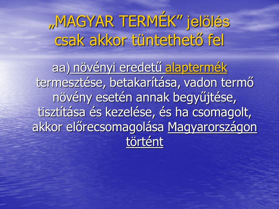 """""""MAGYAR TERMÉK jelölés csak akkor tüntethető fel aa) növényi eredetű alaptermék termesztése, betakarítása, vadon termő növény esetén annak begyűjtése, tisztítása és kezelése, és ha csomagolt, akkor előrecsomagolása Magyarországon történt"""