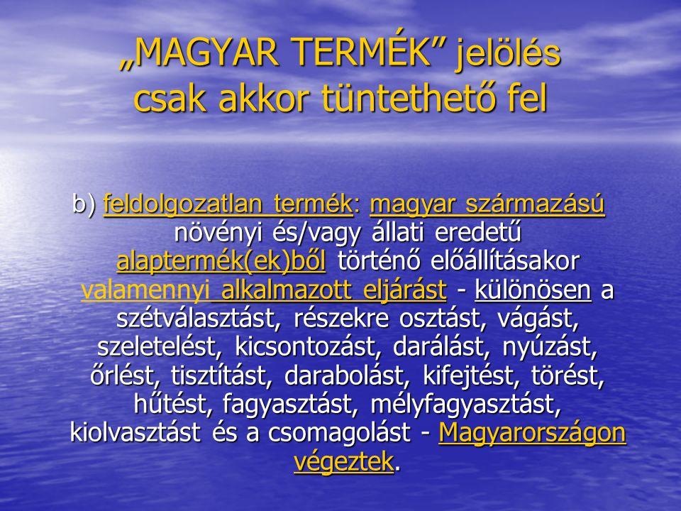 """""""MAGYAR TERMÉK jelölés csak akkor tüntethető fel b) feldolgozatlan termék: magyar származású növényi és/vagy állati eredetű alaptermék(ek)ből történő előállításakor alkalmazott eljárást - különösen a szétválasztást, részekre osztást, vágást, szeletelést, kicsontozást, darálást, nyúzást, őrlést, tisztítást, darabolást, kifejtést, törést, hűtést, fagyasztást, mélyfagyasztást, kiolvasztást és a csomagolást - Magyarországon végeztek."""