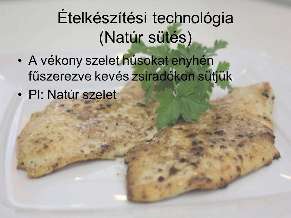 Ételkészítési technológia (Natúr sütés) A vékony szelet húsokat enyhén fűszerezve kevés zsiradékon sütjük Pl: Natúr szelet