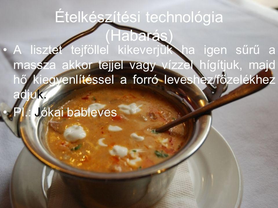 Ételkészítési technológia (Habarás) A lisztet tejföllel kikeverjük ha igen sűrű a massza akkor tejjel vagy vízzel hígítjuk, majd hő kiegyenlítéssel a forró leveshez/főzelékhez adjuk.