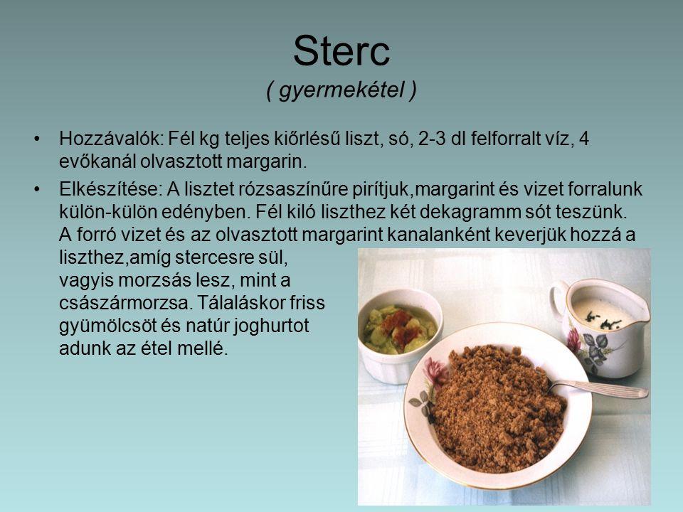 Sterc ( gyermekétel ) Hozzávalók: Fél kg teljes kiőrlésű liszt, só, 2-3 dl felforralt víz, 4 evőkanál olvasztott margarin.