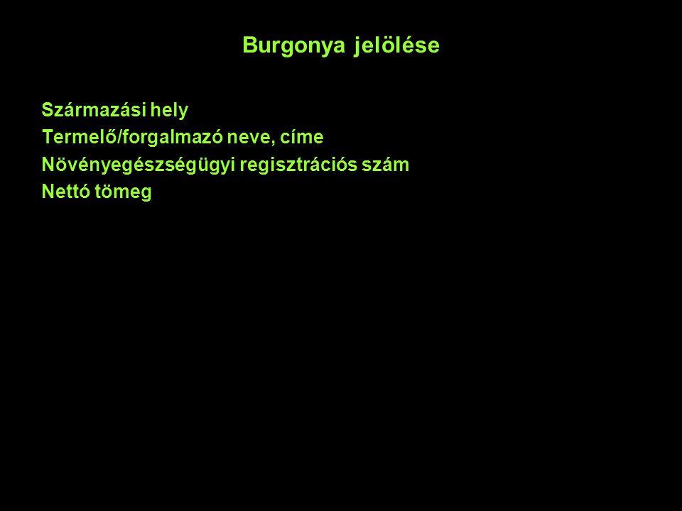 Burgonya jelölése Származási hely Termelő/forgalmazó neve, címe Növényegészségügyi regisztrációs szám Nettó tömeg