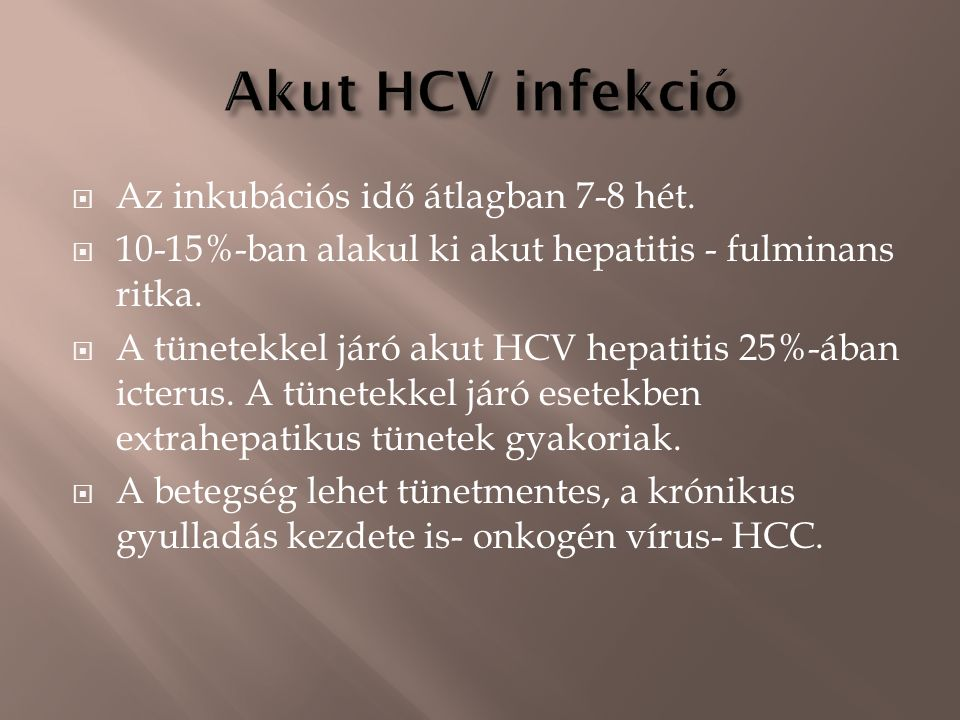  Az inkubációs idő átlagban 7-8 hét.  10-15%-ban alakul ki akut hepatitis - fulminans ritka.  A tünetekkel járó akut HCV hepatitis 25%-ában icterus