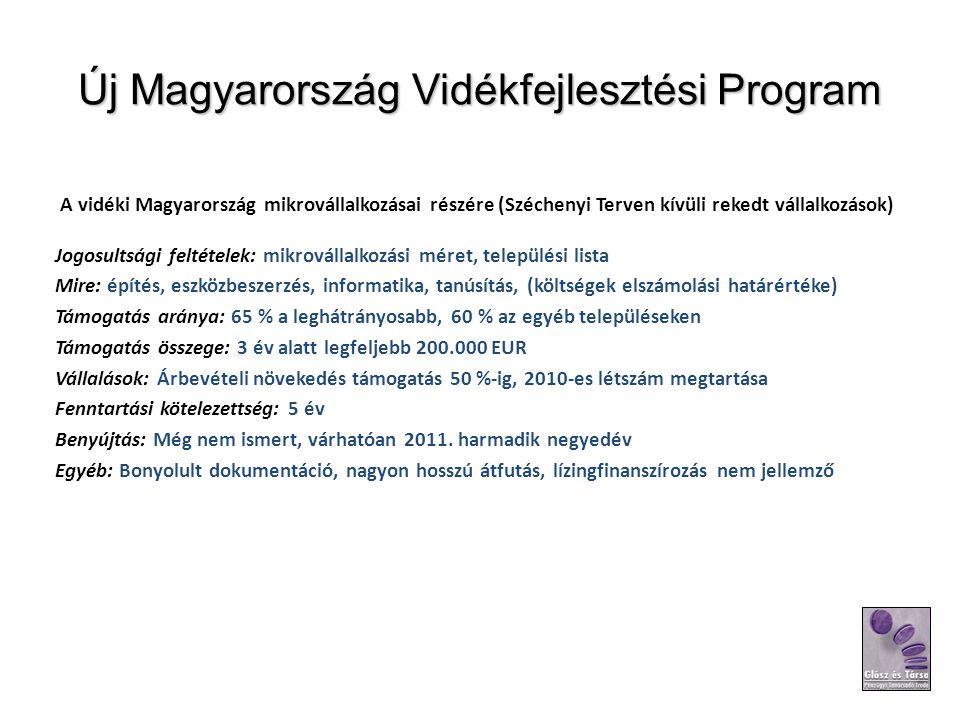 Új Magyarország Vidékfejlesztési Program A vidéki Magyarország mikrovállalkozásai részére (Széchenyi Terven kívüli rekedt vállalkozások) Jogosultsági feltételek: mikrovállalkozási méret, települési lista Mire: építés, eszközbeszerzés, informatika, tanúsítás, (költségek elszámolási határértéke) Támogatás aránya: 65 % a leghátrányosabb, 60 % az egyéb településeken Támogatás összege: 3 év alatt legfeljebb 200.000 EUR Vállalások: Árbevételi növekedés támogatás 50 %-ig, 2010-es létszám megtartása Fenntartási kötelezettség: 5 év Benyújtás: Még nem ismert, várhatóan 2011.