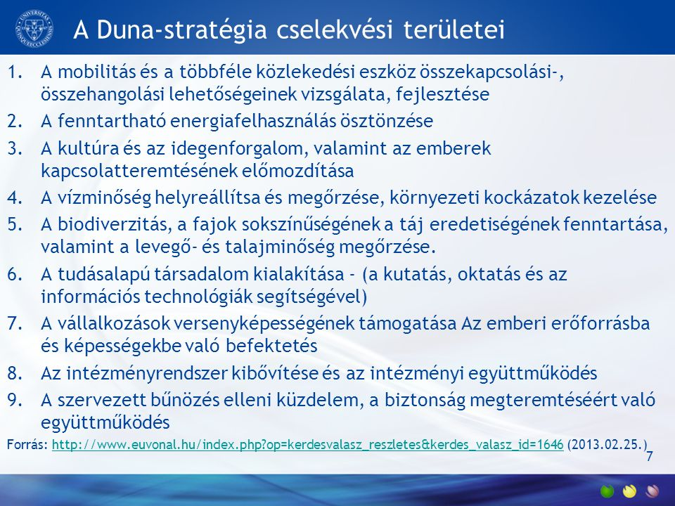 A Duna-stratégia cselekvési területei 1.A mobilitás és a többféle közlekedési eszköz összekapcsolási-, összehangolási lehetőségeinek vizsgálata, fejlesztése 2.A fenntartható energiafelhasználás ösztönzése 3.A kultúra és az idegenforgalom, valamint az emberek kapcsolatteremtésének előmozdítása 4.A vízminőség helyreállítsa és megőrzése, környezeti kockázatok kezelése 5.A biodiverzitás, a fajok sokszínűségének a táj eredetiségének fenntartása, valamint a levegő- és talajminőség megőrzése.