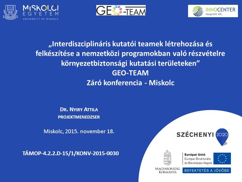 """""""Interdiszciplináris kutatói teamek létrehozása és felkészítése a nemzetközi programokban való részvételre környezetbiztonsági kutatási területeken GEO-TEAM Záró konferencia - Miskolc D R."""