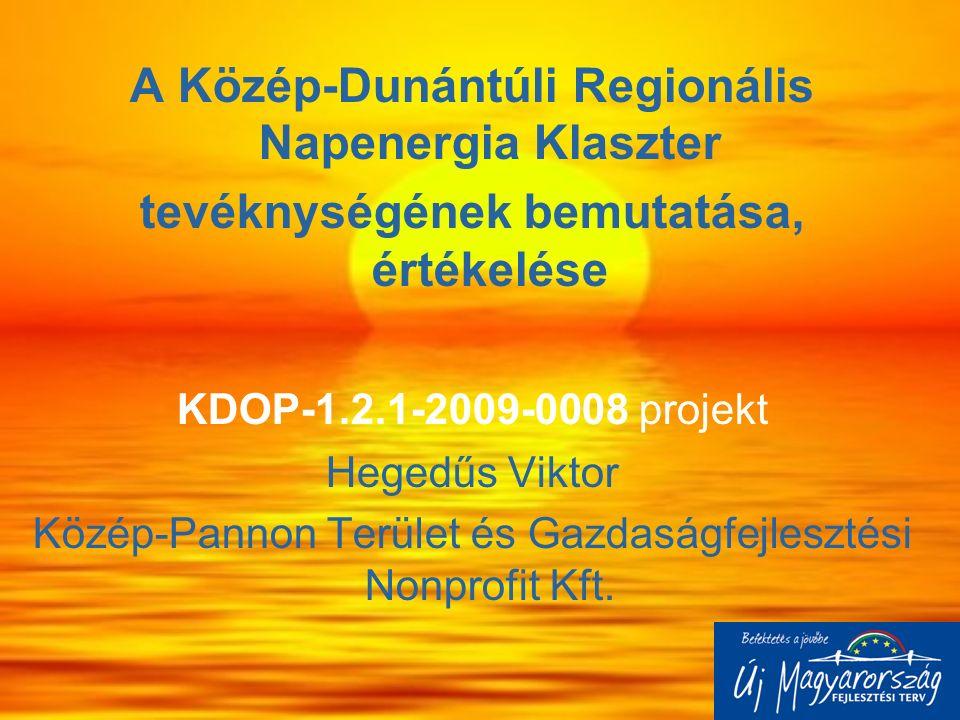 A Közép-Dunántúli Regionális Napenergia Klaszter tevéknységének bemutatása, értékelése KDOP-1.2.1-2009-0008 projekt Hegedűs Viktor Közép-Pannon Terüle