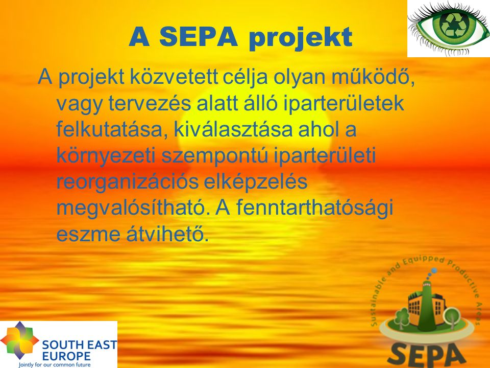 A SEPA projekt A projekt közvetett célja olyan működő, vagy tervezés alatt álló iparterületek felkutatása, kiválasztása ahol a környezeti szempontú ip