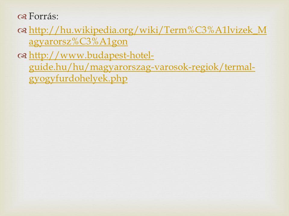  Forrás:  http://hu.wikipedia.org/wiki/Term%C3%A1lvizek_M agyarorsz%C3%A1gon http://hu.wikipedia.org/wiki/Term%C3%A1lvizek_M agyarorsz%C3%A1gon  http://www.budapest-hotel- guide.hu/hu/magyarorszag-varosok-regiok/termal- gyogyfurdohelyek.php http://www.budapest-hotel- guide.hu/hu/magyarorszag-varosok-regiok/termal- gyogyfurdohelyek.php