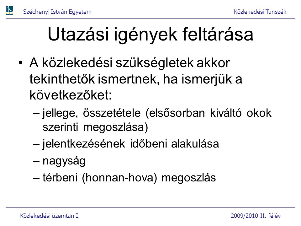 Széchenyi István EgyetemKözlekedési Tanszék Közlekedési üzemtan I. 2009/2010 II. félév Utazási igények feltárása A közlekedési szükségletek akkor teki