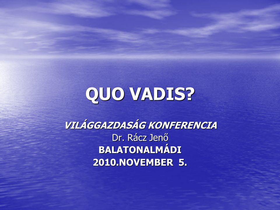 QUO VADIS VILÁGGAZDASÁG KONFERENCIA Dr. Rácz Jenő BALATONALMÁDI 2010.NOVEMBER 5.