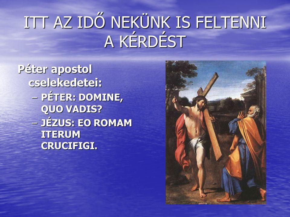 ITT AZ IDŐ NEKÜNK IS FELTENNI A KÉRDÉST Péter apostol cselekedetei: –PÉTER: DOMINE, QUO VADIS.