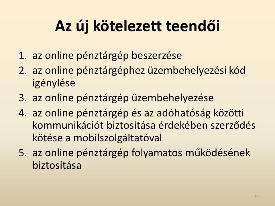 Az új kötelezett teendői 1.az online pénztárgép beszerzése 2.az online pénztárgéphez üzembehelyezési kód igénylése 3.az online pénztárgép üzembehelyezése 4.az online pénztárgép és az adóhatóság közötti kommunikációt biztosítása érdekében szerződés kötése a mobilszolgáltatóval 5.az online pénztárgép folyamatos működésének biztosítása 19