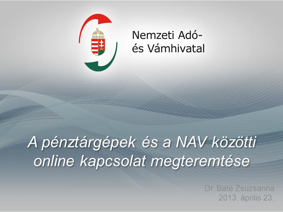 A pénztárgépek és a NAV közötti online kapcsolat megteremtése Dr. Baté Zsuzsanna 2013. április 23.