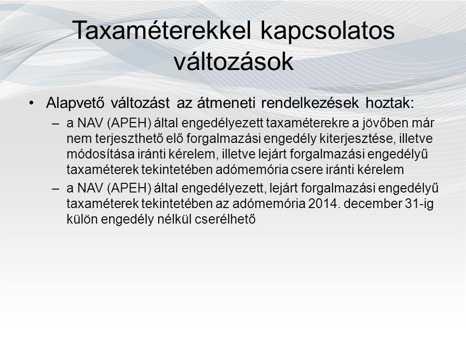 Taxaméterekkel kapcsolatos változások Alapvető változást az átmeneti rendelkezések hoztak: –a NAV (APEH) által engedélyezett taxaméterekre a jövőben már nem terjeszthető elő forgalmazási engedély kiterjesztése, illetve módosítása iránti kérelem, illetve lejárt forgalmazási engedélyű taxaméterek tekintetében adómemória csere iránti kérelem –a NAV (APEH) által engedélyezett, lejárt forgalmazási engedélyű taxaméterek tekintetében az adómemória 2014.