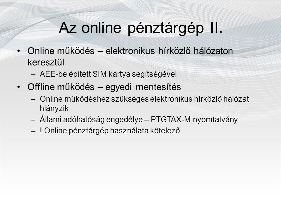 Az online pénztárgép II. Online működés – elektronikus hírközlő hálózaton keresztül –AEE-be épített SIM kártya segítségével Offline működés – egyedi m